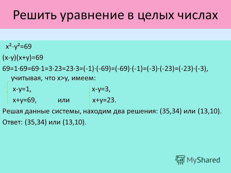 Решить уравнение в целых числах х²-у²=69 (х-у)(х+у)=69 69=1·69=69·1=3·23=23·3=(-1)(-69)=(-69)(-1)=(-3)(-23)=(-23)(-3), учитывая, что х>у, имеем: х-у=1, х-у=3, х+у=69, или х+у=23. Решая данные системы, находим два решения: (35,34) или (13,10). Ответ: