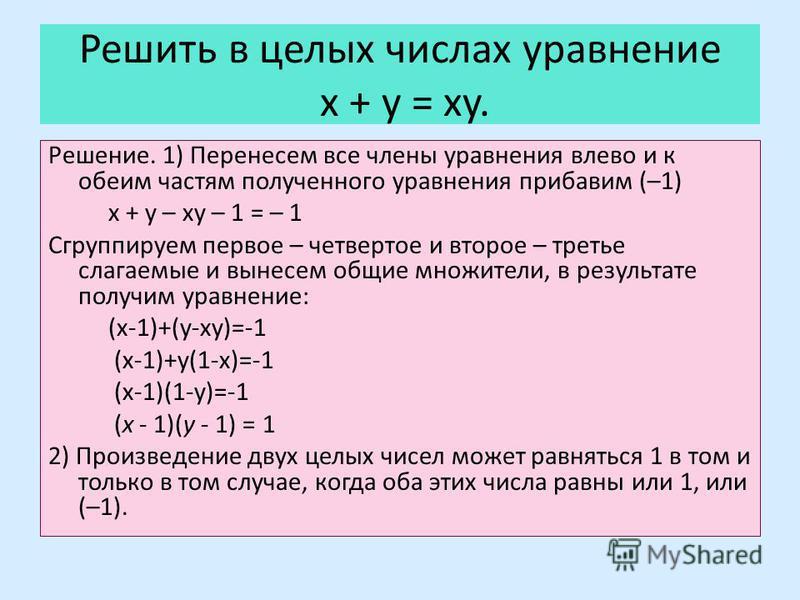 Решить в целых числах уравнение x + y = xy. Решение. 1) Перенесем все члены уравнения влево и к обеим частям полученного уравнения прибавим (–1) x + y – xy – 1 = – 1 Сгруппируем первое – четвертое и второе – третье слагаемые и вынесем общие множители