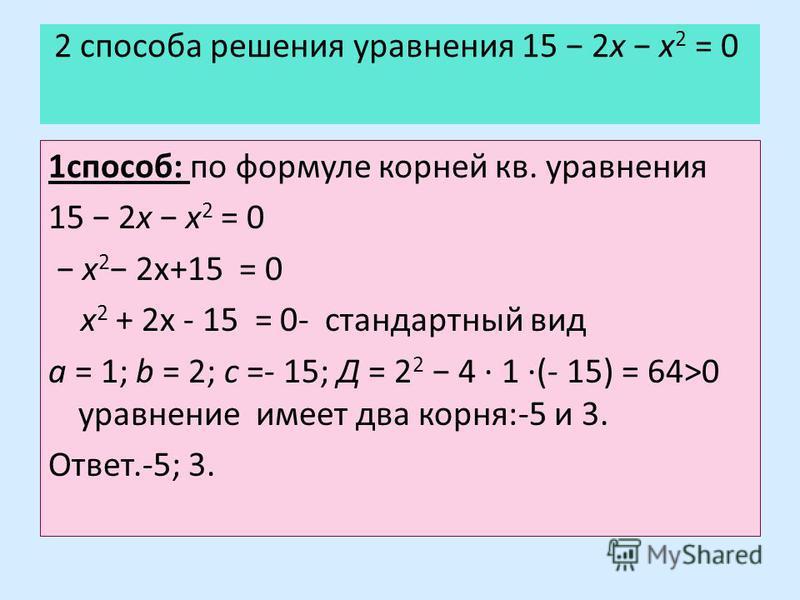 2 способа решения уравнения 15 2x x 2 = 0 1 способ: по формуле корней кв. уравнения 15 2x x 2 = 0 x 2 2x+15 = 0 x 2 + 2x - 15 = 0- стандартный вид a = 1; b = 2; c =- 15; Д = 2 2 4 · 1 ·(- 15) = 64>0 уравнение имеет два корня:-5 и 3. Ответ.-5; 3.