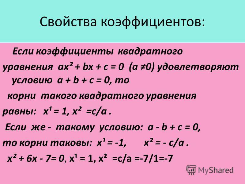 Свойства коэффициентов: Если коэффициенты квадратного уравнения ax² + bx + c = 0 (a 0) удовлетворяют условию a + b + c = 0, то корни такого квадратного уравнения равны: x¹ = 1, x² =c/a. Если же - такому условию: a - b + c = 0, то корни таковы: x¹ = -