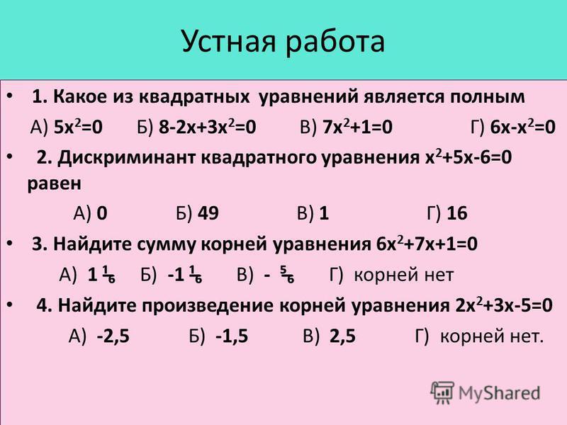 Устная работа 1. Какое из квадратных уравнений является полным А) 5 х 2 =0 Б) 8-2 х+3 х 2 =0 В) 7 х 2 +1=0 Г) 6 х-х 2 =0 2. Дискриминант квадратного уравнения х 2 +5 х-6=0 равен А) 0 Б) 49 В) 1 Г) 16 3. Найдите сумму корней уравнения 6 х 2 +7 х+1=0 А