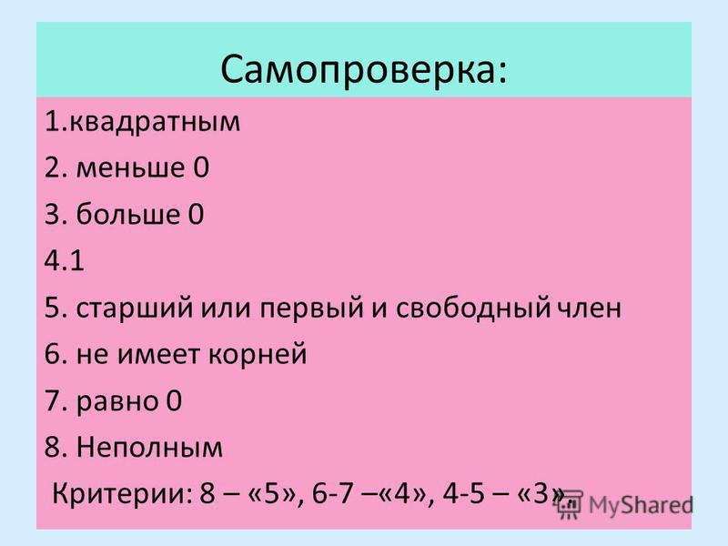 Самопроверка: 1. квадратным 2. меньше 0 3. больше 0 4.1 5. старший или первый и свободный член 6. не имеет корней 7. равно 0 8. Неполным Критерии: 8 – «5», 6-7 –«4», 4-5 – «3».