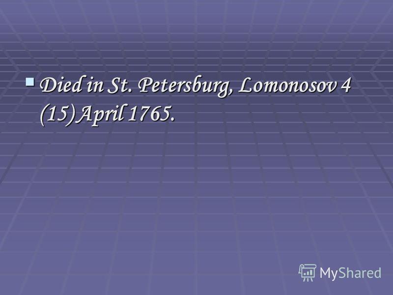 Died in St. Petersburg, Lomonosov 4 (15) April 1765. Died in St. Petersburg, Lomonosov 4 (15) April 1765.