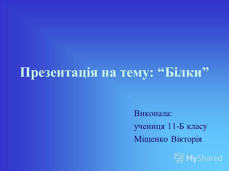 Презентація на тему: Білки Виконала: учениця 11-Б класу Міщенко Вікторія