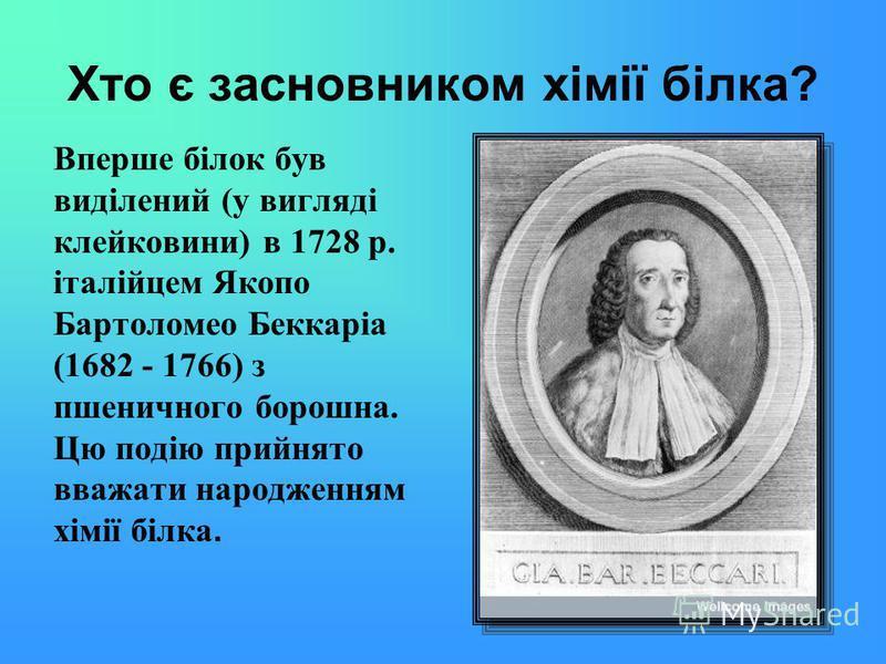 Хто є засновником хімії білка? Вперше білок був виділений (у вигляді клейковини) в 1728 р. італійцем Якопо Бартоломео Беккаріа (1682 - 1766) з пшеничного борошна. Цю подію прийнято вважати народженням хімії білка.