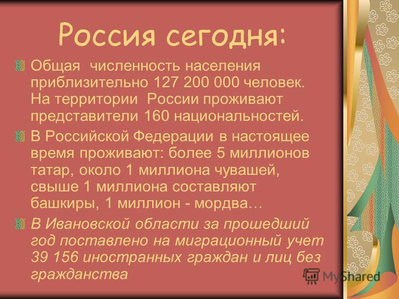 Россия сегодня: Общая численность населения приблизительно 127 200 000 человек. На территории России проживают представители 160 национальностей. В Российской Федерации в настоящее время проживают: более 5 миллионов татар, около 1 миллиона чувашей, с