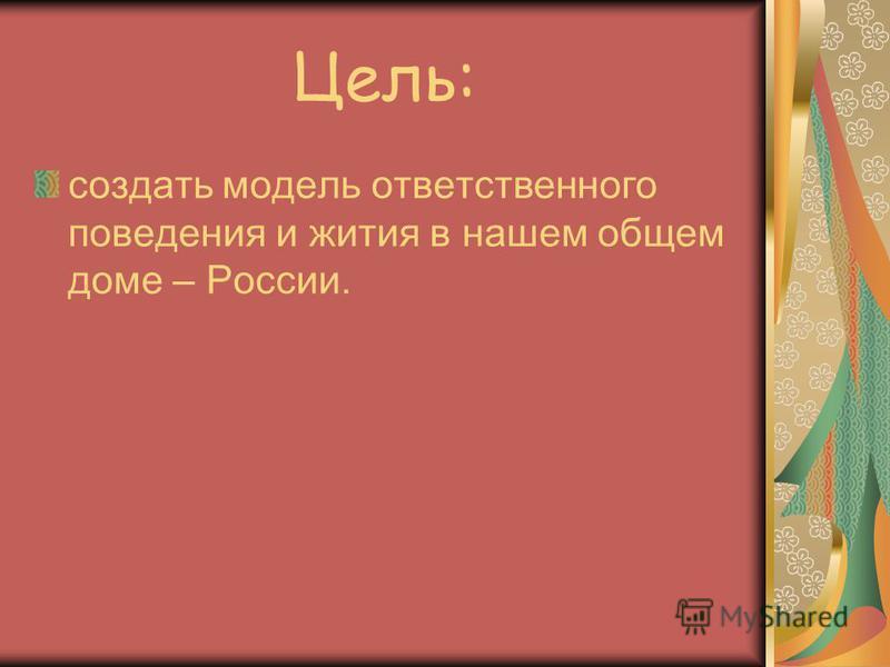 Цель: создать модель ответственного поведения и жития в нашем общем доме – России.