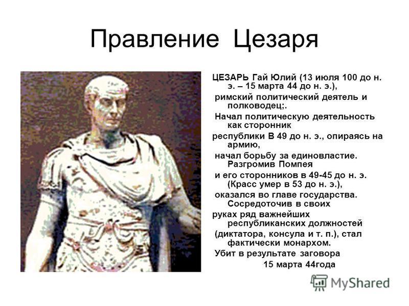 Правление Цезаря ЦЕЗАРЬ Гай Юлий (13 июля 100 до н. э. – 15 марта 44 до н. э.), римский политический деятель и полководец;. Начал политическую деятельность как сторонник республики В 49 до н. э., опираясь на армию, начал борьбу за единовластие. Разгр