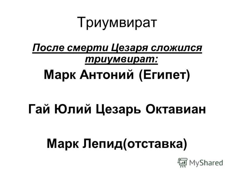 Триумвират После смерти Цезаря сложился триумвират: Марк Антоний (Египет) Гай Юлий Цезарь Октавиан Марк Лепид(отставка)