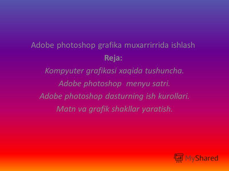 Adobe photoshop grafika muxarrirrida ishlash Reja: Kompyuter grafikasi xaqida tushuncha. Adobe photoshop menyu satri. Adobe photoshop dasturning ish kurollari. Matn va grafik shakllar yaratish.