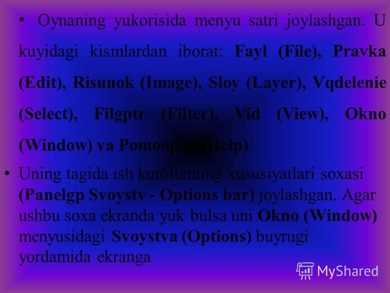 Oynaning yukorisida menyu satri joylashgan. U kuyidagi kismlardan iborat: Fayl (File), Pravka (Edit), Risunok (Image), Sloy (Layer), Vqdelenie (Select), Filgptr (Filter), Vid (View), Okno (Window) va Pomoopgp (Help). Uning tagida ish kurollarning xus