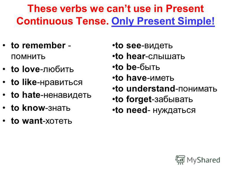 These verbs we cant use in Present Continuous Tense. Only Present Simple! to remember - помнить to love-любить to like-нравиться to hate-ненавидеть to know-знать to want-хотеть to see-видеть to hear-слышать to be-быть to have-иметь to understand-пони