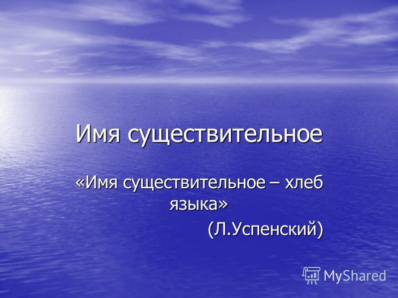 Имя существительное «Имя существительное – хлеб языка» (Л.Успенский) (Л.Успенский)