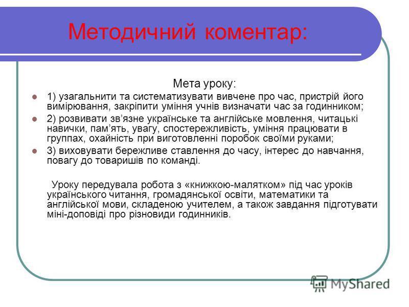 Методичний коментар: Мета уроку: 1) узагальнити та систематизувати вивчене про час, пристрій його вимірювання, закріпити уміння учнів визначати час за годинником; 2) розвивати звязне українське та англійське мовлення, читацькі навички, память, увагу,
