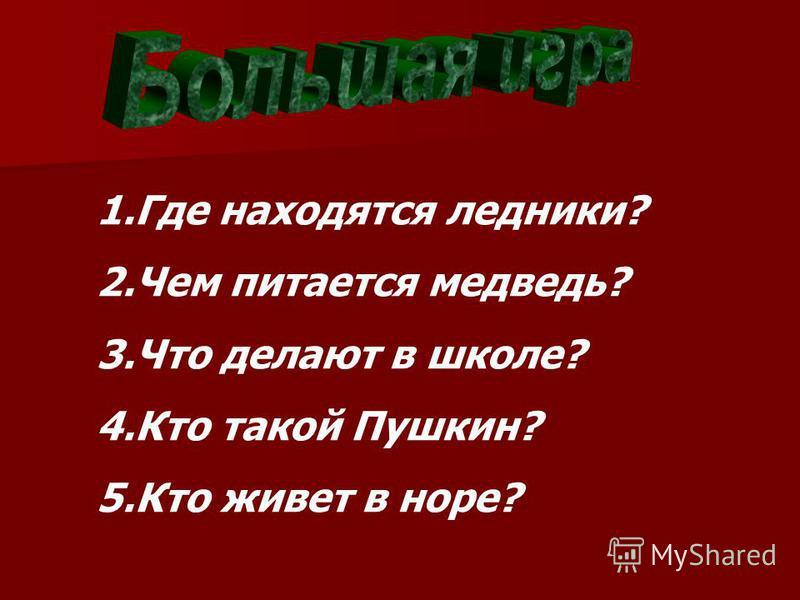 1. Где находятся ледники? 2. Чем питается медведь? 3. Что делают в школе? 4. Кто такой Пушкин? 5. Кто живет в норе?