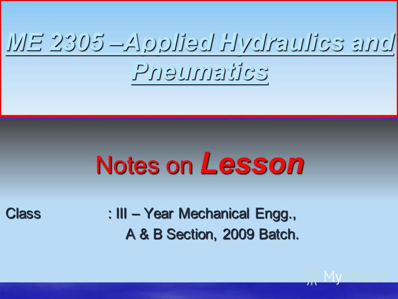 ME 2305 –Applied Hydraulics and Pneumatics Notes on Lesson Class : III – Year Mechanical Engg., A & B Section, 2009 Batch. A & B Section, 2009 Batch. 1