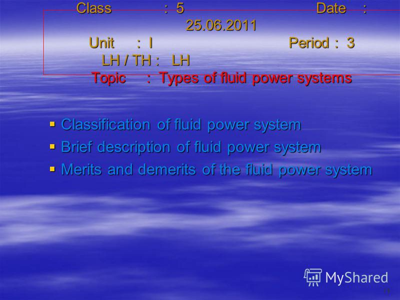 Class : 5Date : 25.06.2011 Unit : IPeriod : 3 LH / TH : LH Topic : Types of fluid power systems Classification of fluid power system Classification of fluid power system Brief description of fluid power system Brief description of fluid power system
