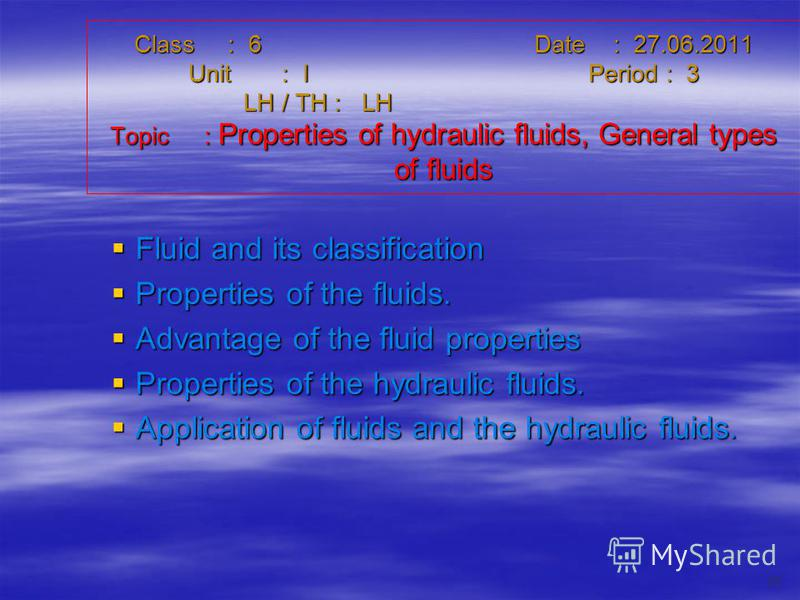Class : 6Date : 27.06.2011 Unit : IPeriod : 3 LH / TH : LH Topic : Properties of hydraulic fluids, General types of fluids Fluid and its classification Fluid and its classification Properties of the fluids. Properties of the fluids. Advantage of the