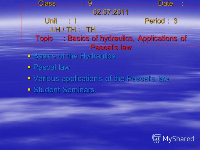 Class : 9Date : 02.07.2011 Unit : IPeriod : 3 LH / TH : TH Topic : Basics of hydraulics, Applications of Pascals law Basics of the Hydraulics. Basics of the Hydraulics. Pascal law Pascal law Various applications of the Pascals law. Various applicatio