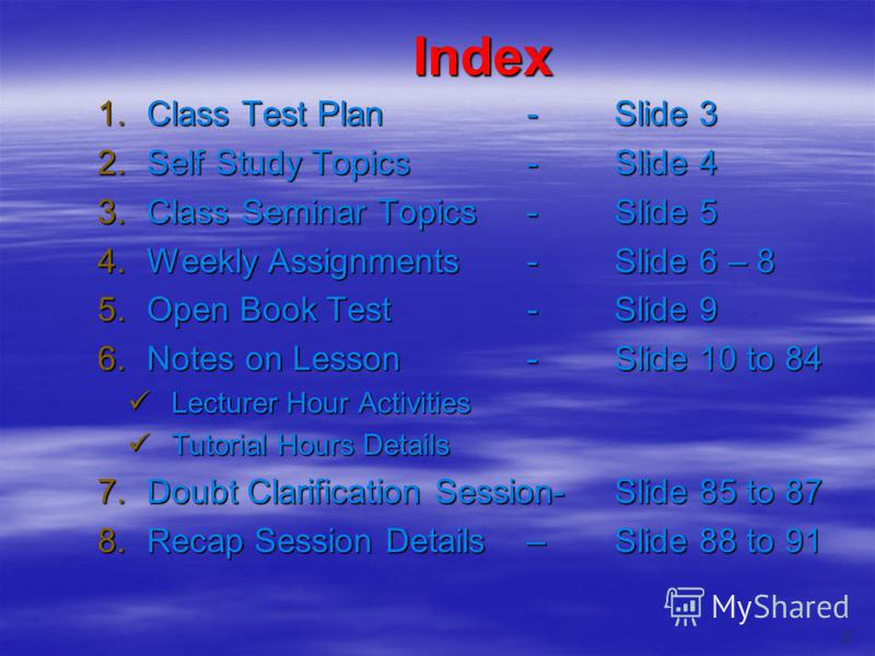 Index 1.Class Test Plan-Slide 3 2.Self Study Topics-Slide 4 3.Class Seminar Topics-Slide 5 4.Weekly Assignments-Slide 6 – 8 5.Open Book Test-Slide 9 6.Notes on Lesson-Slide 10 to 84 Lecturer Hour Activities Lecturer Hour Activities Tutorial Hours Det