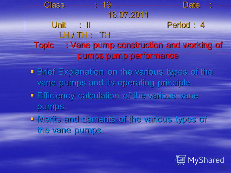 Class : 19Date : 18.07.2011 Unit : IIPeriod : 4 LH / TH : TH Topic : Vane pump construction and working of pumps pump performance Brief Explanation on the various types of the vane pumps and its operating principle. Brief Explanation on the various t