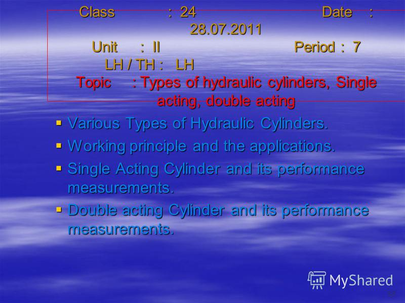 Class : 24Date : 28.07.2011 Unit : IIPeriod : 7 LH / TH : LH Topic : Types of hydraulic cylinders, Single acting, double acting Various Types of Hydraulic Cylinders. Various Types of Hydraulic Cylinders. Working principle and the applications. Workin
