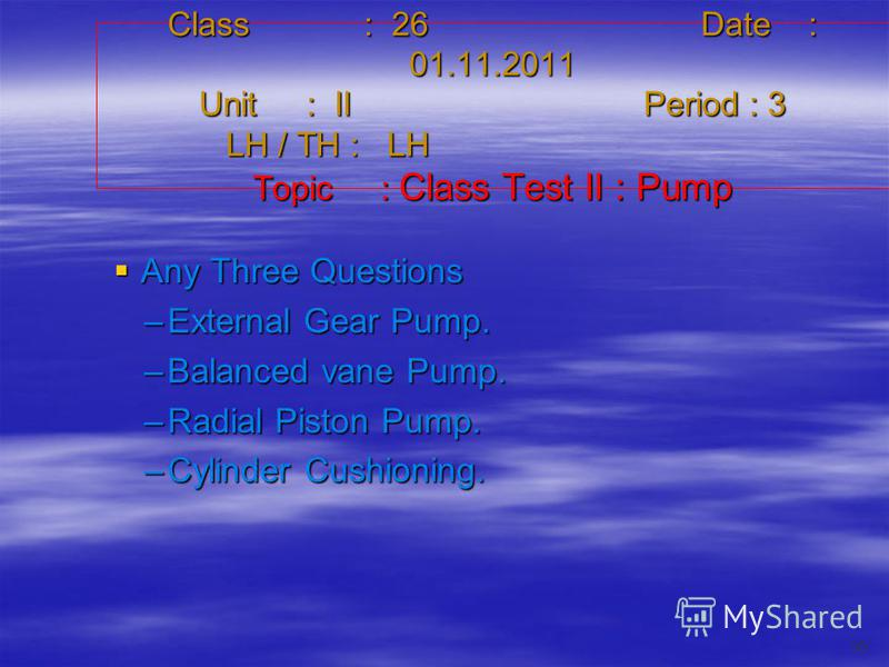Class : 26Date : 01.11.2011 Unit : IIPeriod : 3 LH / TH : LH Topic : Class Test II : Pump Any Three Questions Any Three Questions –External Gear Pump. –Balanced vane Pump. –Radial Piston Pump. –Cylinder Cushioning. 35