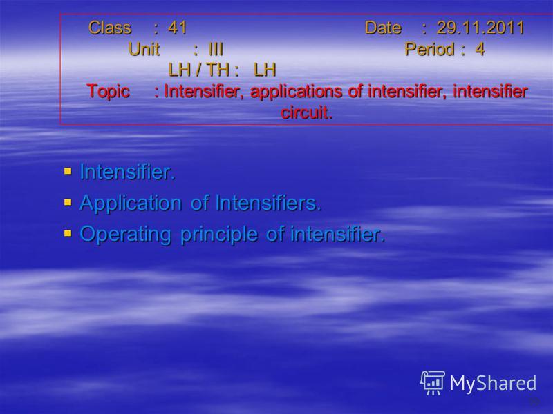 Class : 41Date : 29.11.2011 Unit : IIIPeriod : 4 LH / TH : LH Topic : Intensifier, applications of intensifier, intensifier circuit. Intensifier. Intensifier. Application of Intensifiers. Application of Intensifiers. Operating principle of intensifie