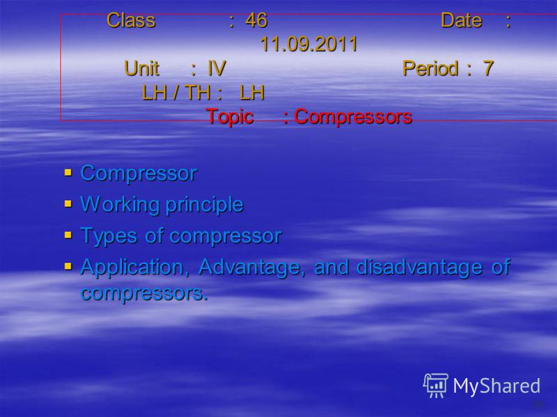 Class : 46Date : 11.09.2011 Unit : IVPeriod : 7 LH / TH : LH Topic : Compressors Compressor Compressor Working principle Working principle Types of compressor Types of compressor Application, Advantage, and disadvantage of compressors. Application, A