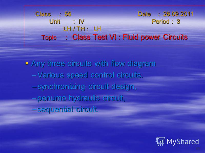 Class : 56Date : 26.09.2011 Unit : IVPeriod : 3 LH / TH : LH Topic : Class Test VI : Fluid power Circuits Any three circuits with flow diagram Any three circuits with flow diagram –Various speed control circuits. –synchronizing circuit design, –penum