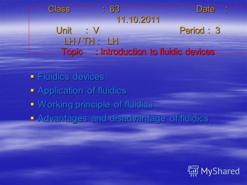 Class : 63Date : 11.10.2011 Unit : VPeriod : 3 LH / TH : LH Topic : Introduction to fluidic devices Fluidics devices. Fluidics devices. Application of fluidics Application of fluidics Working principle of fluidics Working principle of fluidics Advant