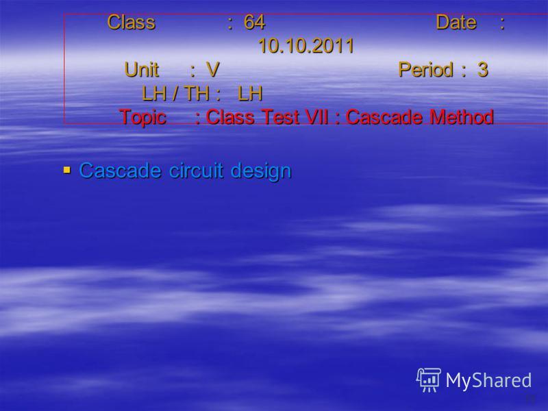 Class : 64Date : 10.10.2011 Unit : VPeriod : 3 LH / TH : LH Topic : Class Test VII : Cascade Method Cascade circuit design Cascade circuit design 73