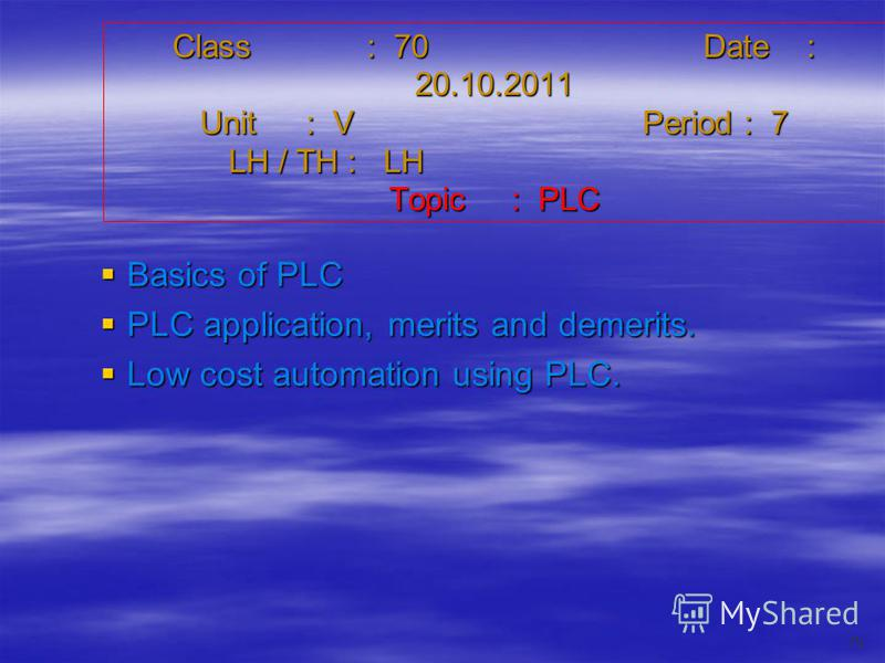 Class : 70Date : 20.10.2011 Unit : VPeriod : 7 LH / TH : LH Topic : PLC Basics of PLC Basics of PLC PLC application, merits and demerits. PLC application, merits and demerits. Low cost automation using PLC. Low cost automation using PLC. 79