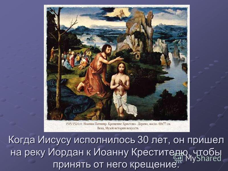 Когда Иисусу исполнилось 30 лет, он пришел на реку Иордан к Иоанну Крестителю, чтобы принять от него крещение.