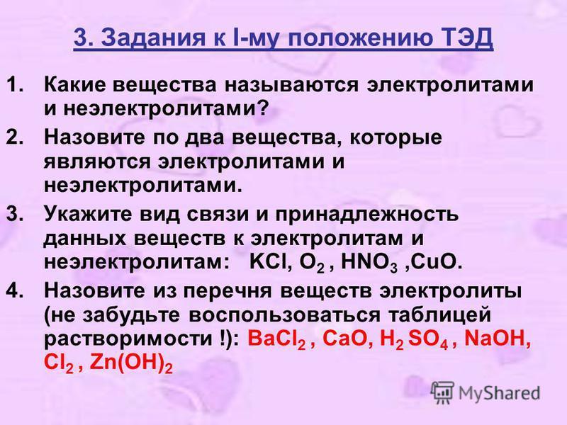 3. Задания к I-му положению ТЭД 1. Какие вещества называются электролитами и неэлектролитами? 2. Назовите по два вещества, которые являются электролитами и неэлектролитами. 3. Укажите вид связи и принадлежность данных веществ к электролитам и неэлект