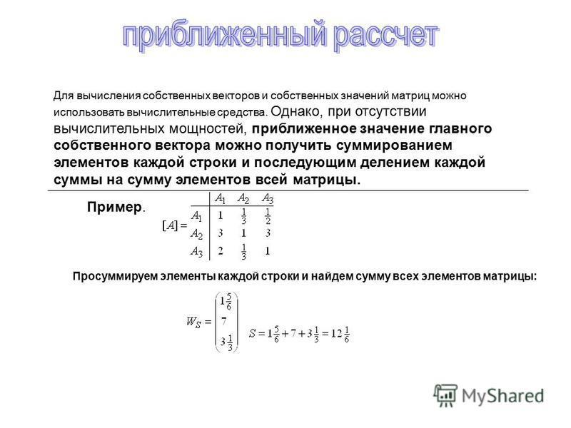 Для вычисления собственных векторов и собственных значений матриц можно использовать вычислительные средства. Однако, при отсутствии вычислительных мощностей, приближенное значение главного собственного вектора можно получить суммированием элементов