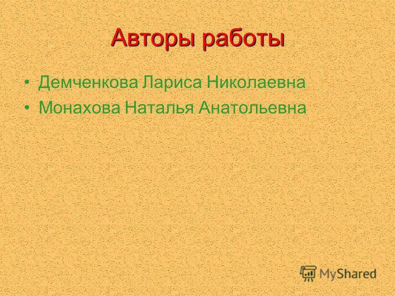 Авторы работы Демченкова Лариса Николаевна Монахова Наталья Анатольевна