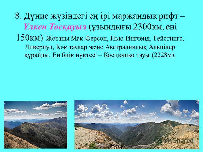 8. Дүние жүзіндегі ең ірі маржандық рифт – Үлкен Тосқауыл (ұзындығы 2300км, ені 150км) –Жотаны Мак-Ферсон, Нью-Ингленд, Гейстингс, Ливерпул, Көк таулар және Австралиялық Альпілер құрайды. Ең биік нүктесі – Косцюшко тауы (2228м).