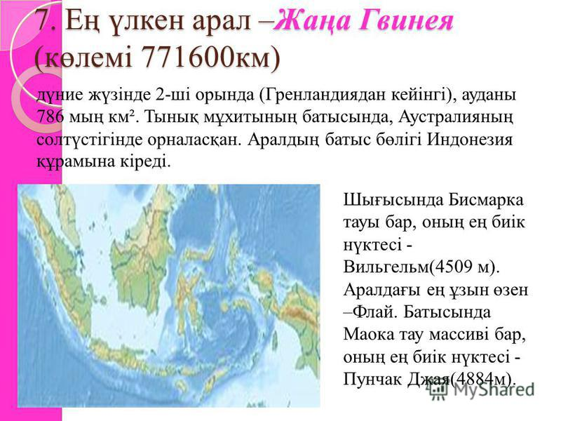 7. Ең үлкен арал –Жаңа Гвинея (көлемі 771600км) дүние жүзінде 2-ші орында (Гренландиядан кейінгі), ауданы 786 мың км². Тынық мұхитының батысында, Аустралияның солтүстігінде орналасқан. Аралдың батыс бөлігі Индонезия құрамына кіреді. Шығысында Бисмарк