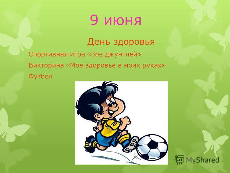 9 июня День здоровья Спортивная игра «Зов джунглей» Викторина «Мое здоровье в моих руках» Футбол