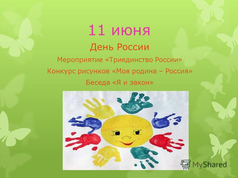 11 июня День России Мероприятие «Триединство России» Конкурс рисунков «Моя родина – Россия» Беседа «Я и закон»