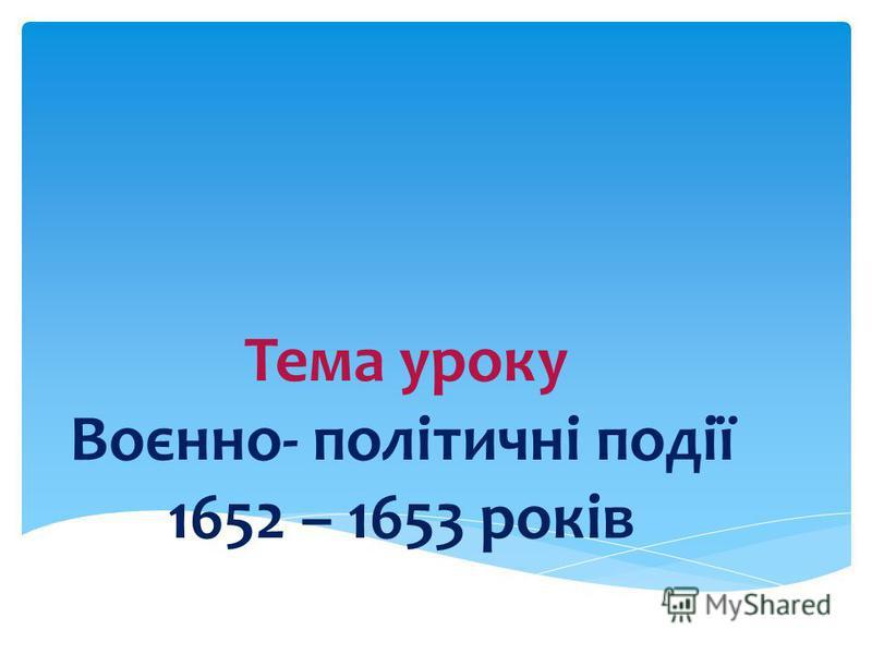 Тема уроку Воєнно- політичні події 1652 – 1653 років