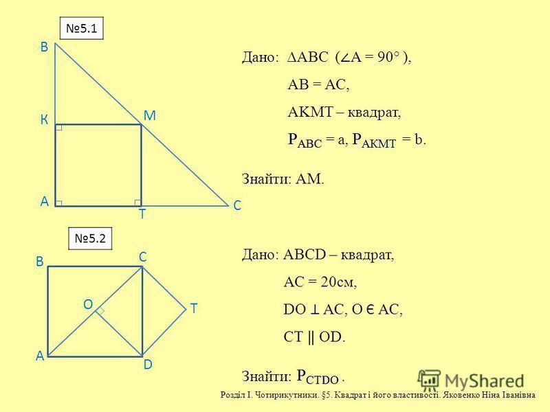 А В К М Т С Дано: АВС ( А = 90° ), АВ = АС, АKМТ – квадрат, = a, = b. Знайти: АМ. С D О Т А В Дано: АВСD – квадрат, АС = 20см, DО АС, О Є АС, СТ ОD. Знайти:. 5.1 5.2 Розділ І. Чотирикутники. §5. Квадрат і його властивості. Яковенко Ніна Іванівна