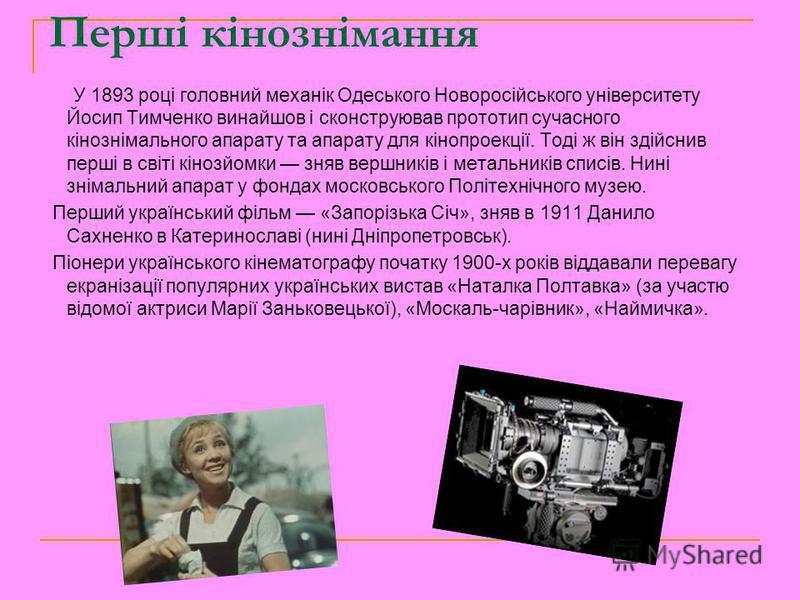 Перші кінознімання У 1893 році головний механік Одеського Новоросійського університету Йосип Тимченко винайшов і сконструював прототип сучасного кінознімального апарату та апарату для кінопроекції. Тоді ж він здійснив перші в світі кінозйомки зняв ве