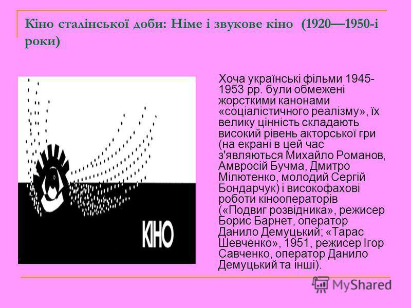 Кіно сталінської доби: Німе і звукове кіно (19201950-i роки) Хоча українські фільми 1945- 1953 рр. були обмежені жорсткими канонами «соціалістичного реалізму», їх велику цінність складають високий рівень акторської гри (на екрані в цей час з'являютьс