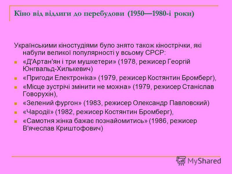 Кіно від відлиги до перебудови (19501980-i роки) Українськими кіностудіями було знято також кінострічки, які набули великої популярності у всьому СРСР: «Д'Артан'ян і три мушкетери» (1978, режисер Георгій Юнгвальд-Хилькевич) «Пригоди Електроніка» (197