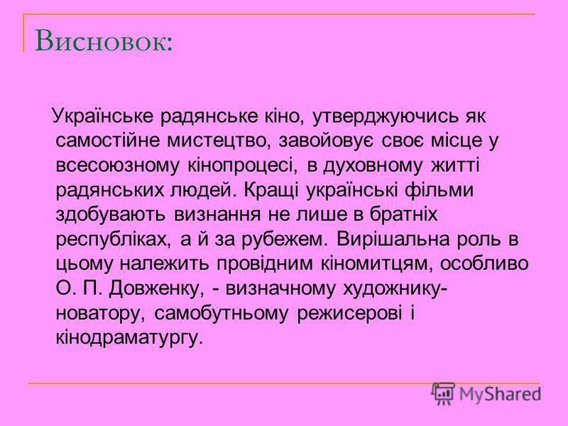 Висновок: Українське радянське кіно, утверджуючись як самостійне мистецтво, завойовує своє місце у всесоюзному кінопроцесі, в духовному житті радянських людей. Кращі українські фільми здобувають визнання не лише в братніх республіках, а й за рубежем.