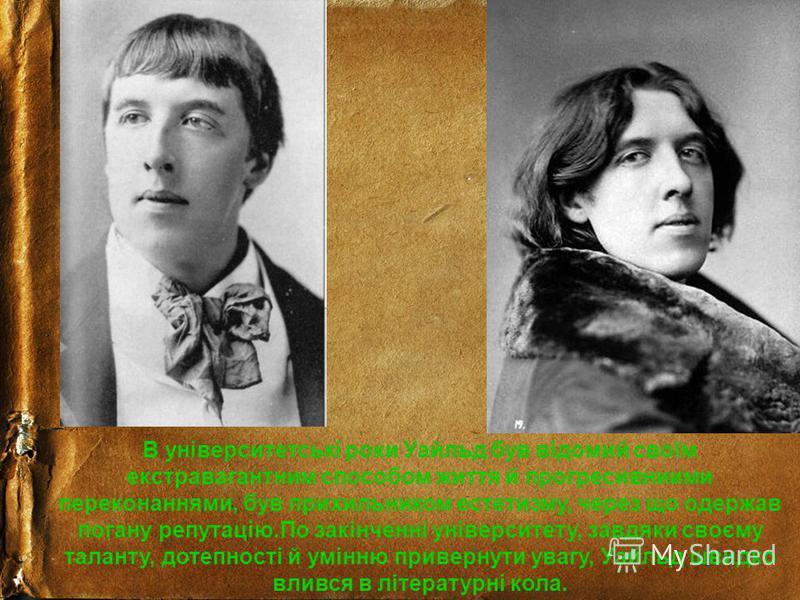 В університетські роки Уайльд був відомий своїм екстравагантним способом життя й прогресивниими переконаннями, був прихильником естетизму, через що одержав погану репутацію.По закінченні університету, завдяки своєму таланту, дотепності й умінню приве