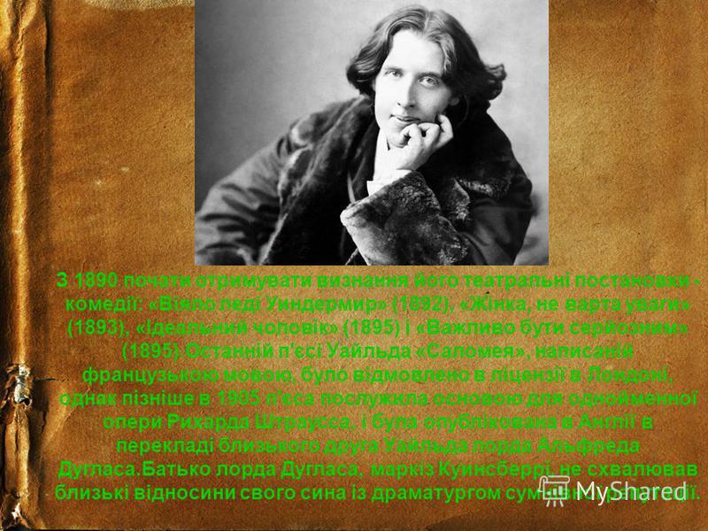 З 1890 почати отримувати визнання його театральні постановки - комедії: «Віяло леді Уиндермир» (1892), «Жінка, не варта уваги» (1893), «Ідеальний чоловік» (1895) і «Важливо бути серйозним» (1895).Останній п'єсі Уайльда «Саломея», написаній французько