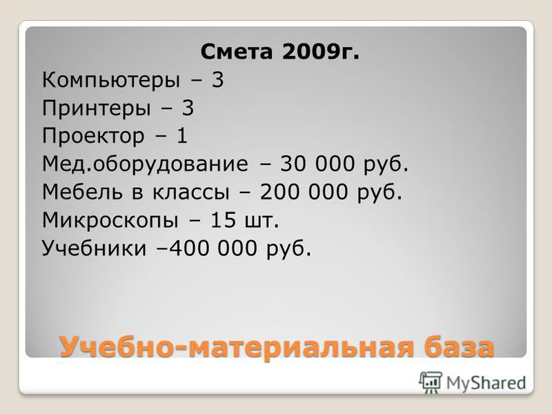Учебно-материальная база Смета 2009 г. Компьютеры – 3 Принтеры – 3 Проектор – 1 Мед.оборудование – 30 000 руб. Мебель в классы – 200 000 руб. Микроскопы – 15 шт. Учебники –400 000 руб.